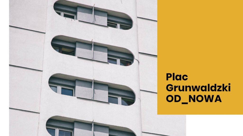 Pozioma grafika: większość grafiki zajmuje zbliżenie na charakterystyczne balkony  wieżowców w okolicach pl. Grunwaldzkiego. W Prawym górnym rogu pomarańczowy prostokąt, na którym jest napis: Plac Grunwaldzki OD_NOWA.